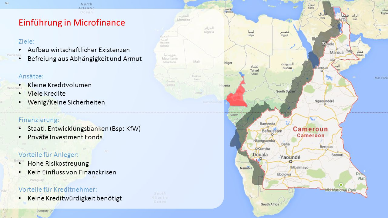 Einführung in Microfinance Ziele: Aufbau wirtschaftlicher Existenzen Befreiung aus Abhängigkeit und Armut Ansätze: Kleine Kreditvolumen Viele Kredite Wenig/Keine Sicherheiten Finanzierung: Staatl.