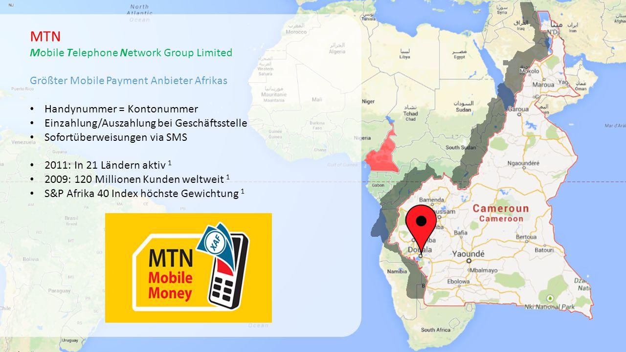 MTN Mobile Telephone Network Group Limited Größter Mobile Payment Anbieter Afrikas Handynummer = Kontonummer Einzahlung/Auszahlung bei Geschäftsstelle Sofortüberweisungen via SMS 2011: In 21 Ländern aktiv 1 2009: 120 Millionen Kunden weltweit 1 S&P Afrika 40 Index höchste Gewichtung 1