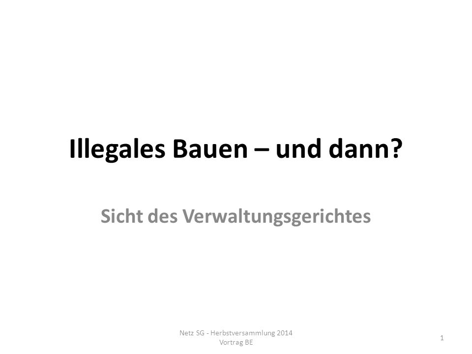 Illegales Bauen – und dann? Sicht des Verwaltungsgerichtes Netz SG - Herbstversammlung 2014 Vortrag BE 1