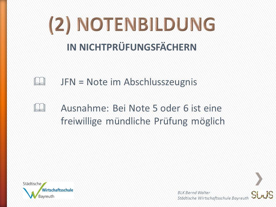 BLK Bernd Walter Städtische Wirtschaftsschule Bayreuth IN NICHTPRÜFUNGSFÄCHERN  JFN = Note im Abschlusszeugnis  Ausnahme: Bei Note 5 oder 6 ist eine freiwillige mündliche Prüfung möglich