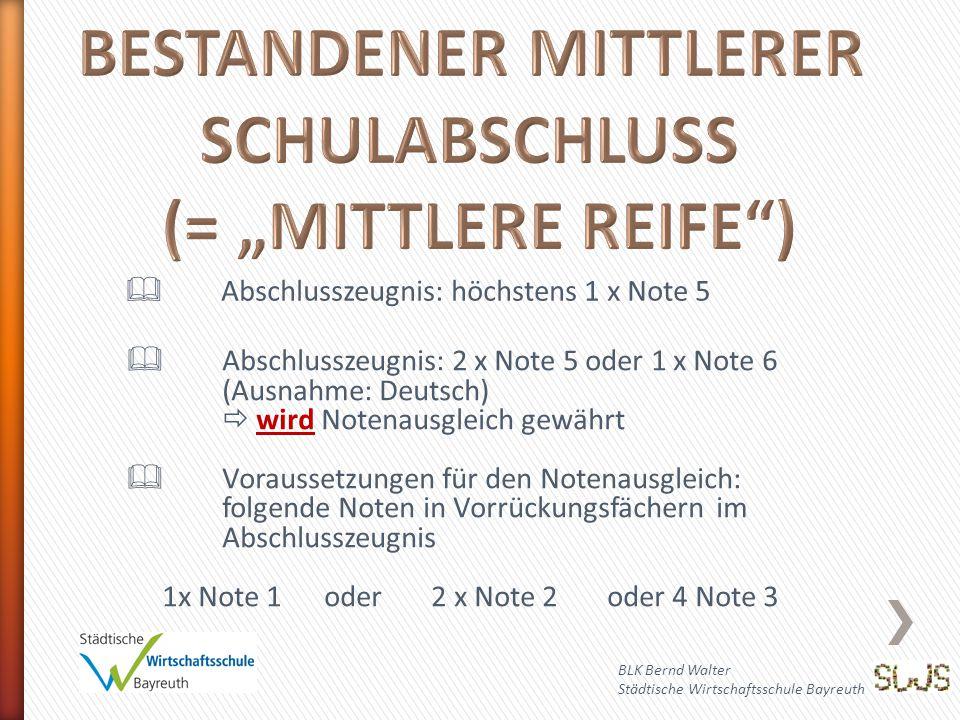 BLK Bernd Walter Städtische Wirtschaftsschule Bayreuth  Abschlusszeugnis: höchstens 1 x Note 5  Abschlusszeugnis: 2 x Note 5 oder 1 x Note 6 (Ausnahme: Deutsch)  wird Notenausgleich gewährt  Voraussetzungen für den Notenausgleich: folgende Noten in Vorrückungsfächern im Abschlusszeugnis 1x Note 1 oder 2 x Note 2 oder 4 Note 3
