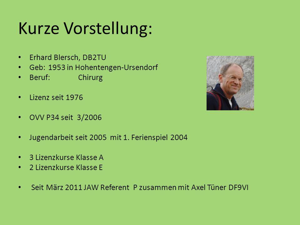 Kurze Vorstellung: Erhard Blersch, DB2TU Geb:1953 in Hohentengen-Ursendorf Beruf:Chirurg Lizenz seit 1976 OVV P34 seit 3/2006 Jugendarbeit seit 2005 m
