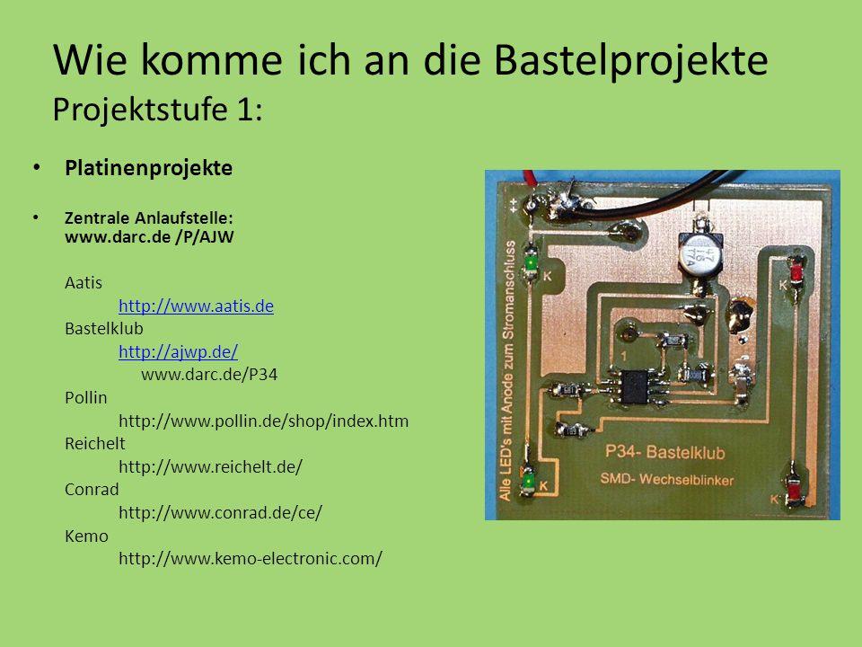 Wie komme ich an die Bastelprojekte Projektstufe 1: Platinenprojekte Zentrale Anlaufstelle: www.darc.de /P/AJW Aatis http://www.aatis.de Bastelklub http://ajwp.de/ www.darc.de/P34 Pollin http://www.pollin.de/shop/index.htm Reichelt http://www.reichelt.de/ Conrad http://www.conrad.de/ce/ Kemo http://www.kemo-electronic.com/