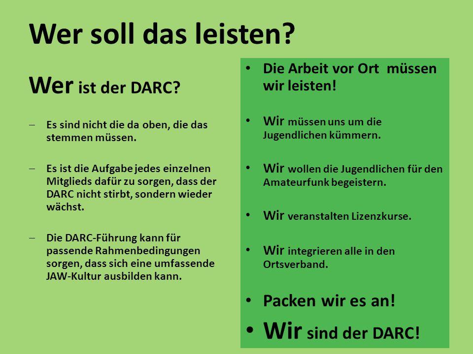 Wer soll das leisten? Wer ist der DARC?  Es sind nicht die da oben, die das stemmen müssen.  Es ist die Aufgabe jedes einzelnen Mitglieds dafür zu s