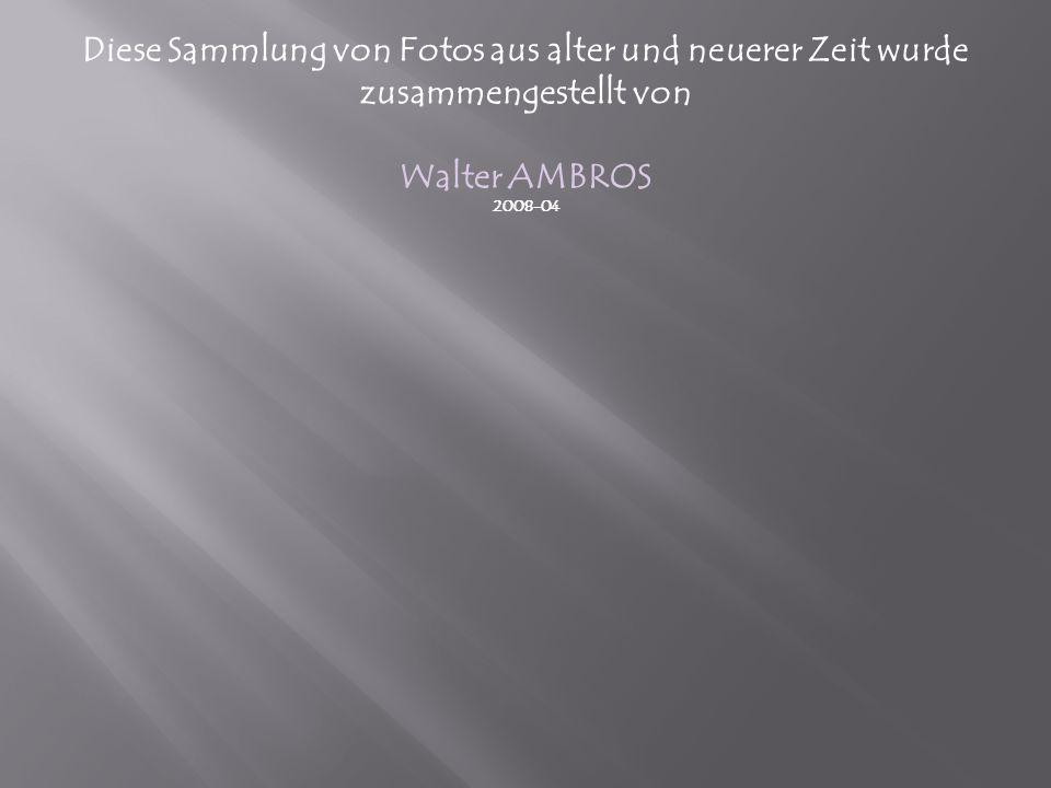 Diese Sammlung von Fotos aus alter und neuerer Zeit wurde zusammengestellt von Walter AMBROS 2008-04