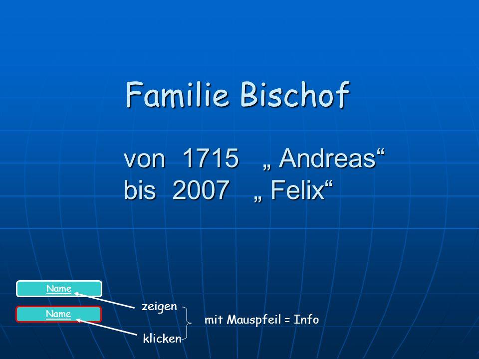 """von 1715 """" Andreas bis 2007 """" Felix von 1715 """" Andreas bis 2007 """" Felix Familie Bischof Name zeigen klicken mit Mauspfeil = Info"""