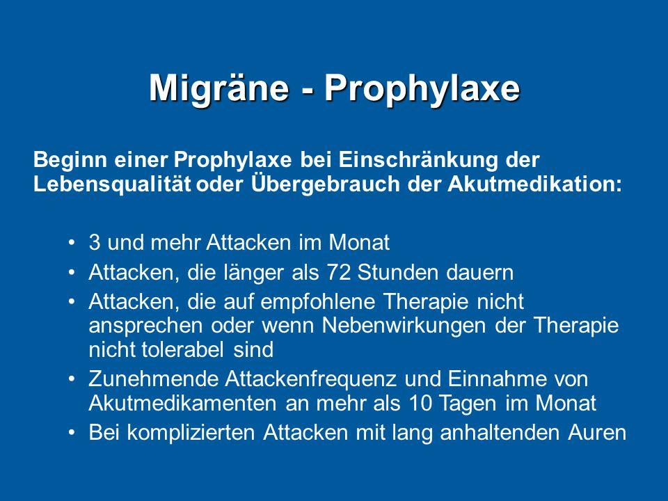 Migräne - Prophylaxe Beginn einer Prophylaxe bei Einschränkung der Lebensqualität oder Übergebrauch der Akutmedikation: 3 und mehr Attacken im Monat Attacken, die länger als 72 Stunden dauern Attacken, die auf empfohlene Therapie nicht ansprechen oder wenn Nebenwirkungen der Therapie nicht tolerabel sind Zunehmende Attackenfrequenz und Einnahme von Akutmedikamenten an mehr als 10 Tagen im Monat Bei komplizierten Attacken mit lang anhaltenden Auren
