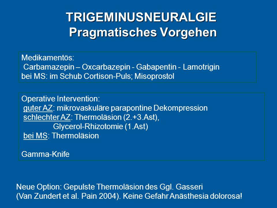 TRIGEMINUSNEURALGIE Pragmatisches Vorgehen Medikamentös: Carbamazepin – Oxcarbazepin - Gabapentin - Lamotrigin bei MS: im Schub Cortison-Puls; Misoprostol Operative Intervention: guter AZ: mikrovaskuläre parapontine Dekompression schlechter AZ: Thermoläsion (2.+3.Ast), Glycerol-Rhizotomie (1.Ast) bei MS: Thermoläsion Gamma-Knife Neue Option: Gepulste Thermoläsion des Ggl.