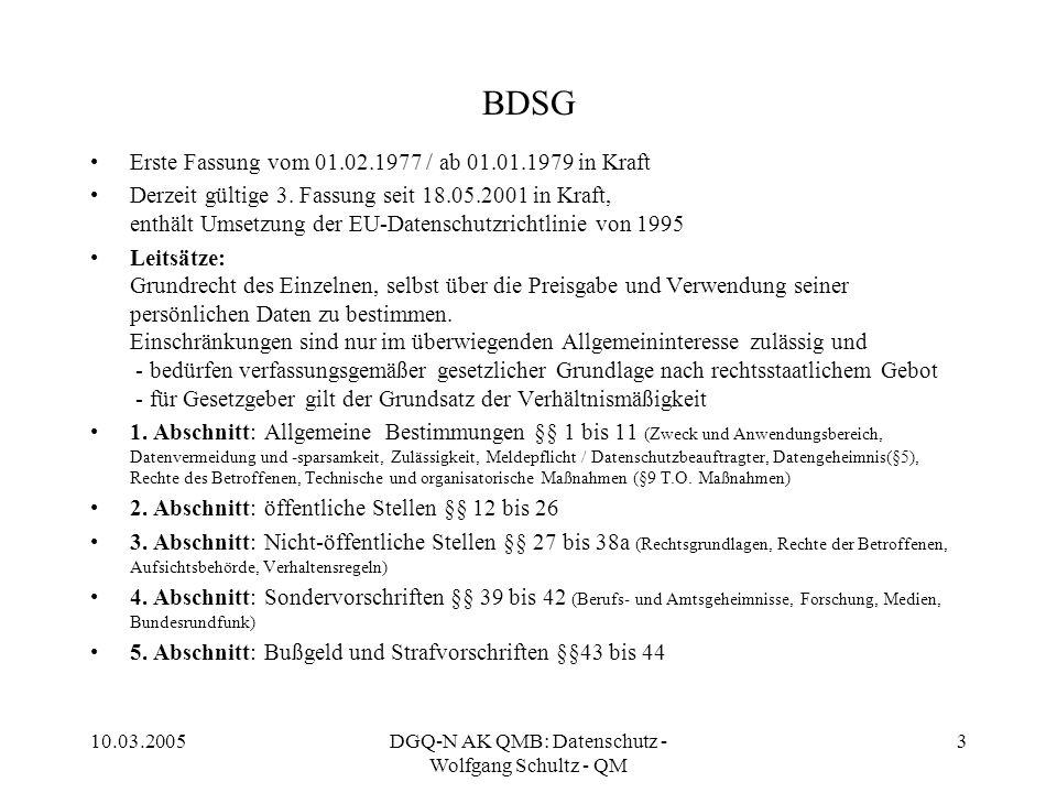 10.03.2005DGQ-N AK QMB: Datenschutz - Wolfgang Schultz - QM 4 Die 7 Säulen des Datenschutzes Datenschutz Zulässigkeit (§ 4, 4a ff) (Verbot mit Erlaubnisvorbehalt) Zweckverbindung, Datenvermeidung (§ 3a) Transparenz (§ 4b) (Informationen, Benachrichtigung) Korrekturrechte (§20) (Berichtigung, Sperrung, Löschung, Widerspruch) Datensicherung Schutz vor Verlust, Sabotage, unbefugten Zugriff Kontrolle (intern / extern) Sanktionen (§ 43 - 44) (Bußgeld / Strafe / Schadensersatz)