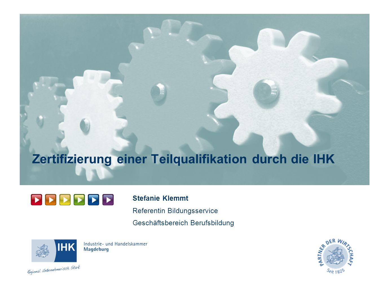 Zertifizierung einer Teilqualifikation durch die IHK Stefanie Klemmt Referentin Bildungsservice Geschäftsbereich Berufsbildung