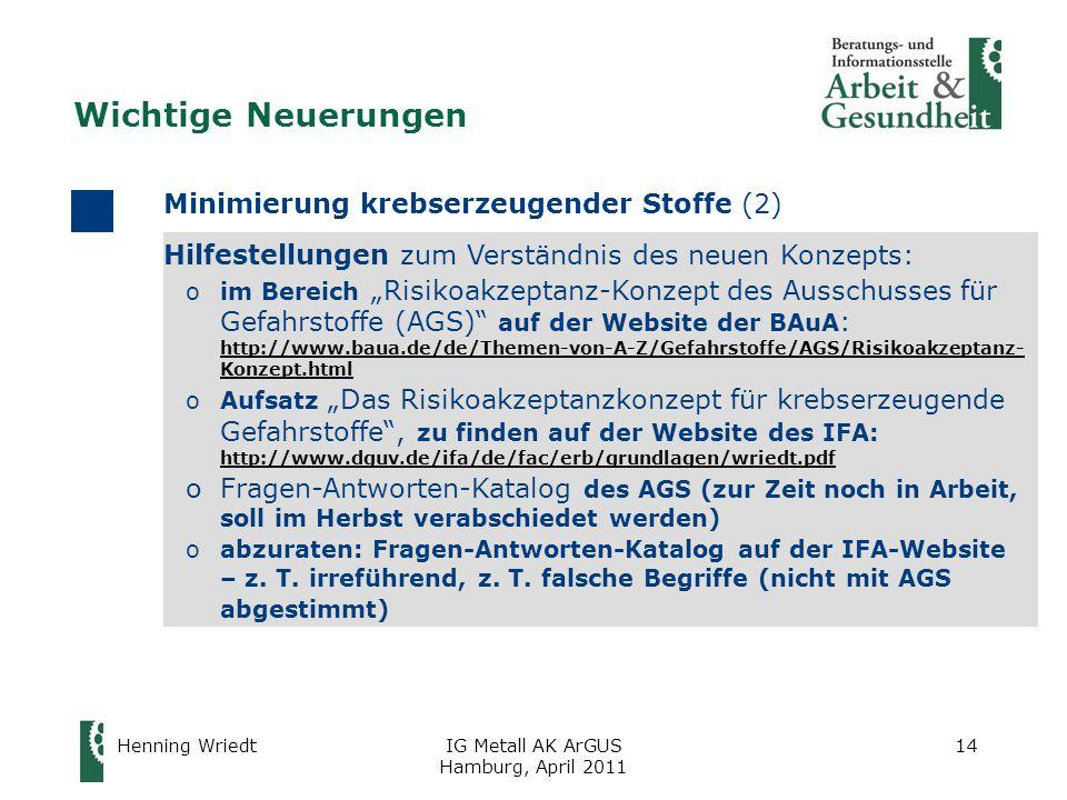 """Henning WriedtIG Metall AK ArGUS Hamburg, April 2011 14 Hilfestellungen zum Verständnis des neuen Konzepts: oim Bereich """"Risikoakzeptanz-Konzept des Ausschusses für Gefahrstoffe (AGS) auf der Website der BAuA : http://www.baua.de/de/Themen-von-A-Z/Gefahrstoffe/AGS/Risikoakzeptanz- Konzept.html http://www.baua.de/de/Themen-von-A-Z/Gefahrstoffe/AGS/Risikoakzeptanz- Konzept.html oAufsatz """"Das Risikoakzeptanzkonzept für krebserzeugende Gefahrstoffe , zu finden auf der Website des IFA: http://www.dguv.de/ifa/de/fac/erb/grundlagen/wriedt.pdf http://www.dguv.de/ifa/de/fac/erb/grundlagen/wriedt.pdf oFragen-Antworten-Katalog des AGS (zur Zeit noch in Arbeit, soll im Herbst verabschiedet werden) oabzuraten: Fragen-Antworten-Katalog auf der IFA-Website – z."""