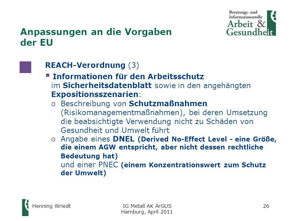 Henning WriedtIG Metall AK ArGUS Hamburg, April 2011 26 REACH-Verordnung (3)  Informationen für den Arbeitsschutz im Sicherheitsdatenblatt sowie in den angehängten Expositionsszenarien: oBeschreibung von Schutzmaßnahmen (Risikomanagementmaßnahmen), bei deren Umsetzung die beabsichtigte Verwendung nicht zu Schäden von Gesundheit und Umwelt führt oAngabe eines DNEL (Derived No-Effect Level - eine Größe, die einem AGW entspricht, aber nicht dessen rechtliche Bedeutung hat) und einer PNEC (einem Konzentrationswert zum Schutz der Umwelt) Anpassungen an die Vorgaben der EU