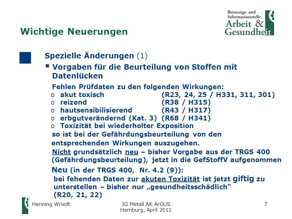 Henning WriedtIG Metall AK ArGUS Hamburg, April 2011 28 Auswirkungen im Betrieb (1) Neufassung der GefStoffV: Anlass für Überprüfung der Gefährdungsbeurteilung (GB)  Neusortierung der Maßnahmen in §§ 7 – 10: generelle Überprüfung der GB, ob Anpassung der Schutzmaßnahmen erforderlich ist  Fehlen von Prüfdaten von Stoffen: Überprüfung der GB, ob derartige Stoffe verwendet werden und ob Anpassung der Schutzmaßnahmen erforderlich  Höheres Schutzniveau für atemwegssensibilisierende Stoffe: Überprüfung anhand des Gefahrstoffverzeichnisses: oWerden Tätigkeiten mit solchen Stoffen ausgeübt.