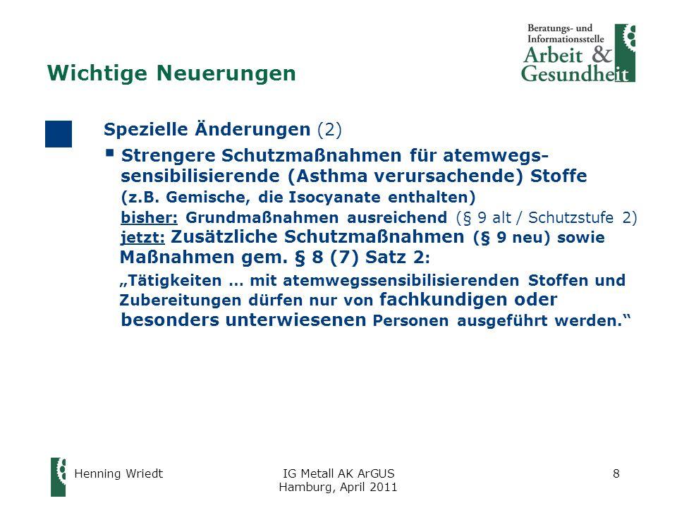 Henning WriedtIG Metall AK ArGUS Hamburg, April 2011 29 Auswirkungen im Betrieb (2) Neues Konzept zur Minimierung krebserzeugender Stoffe  Überprüfung anhand des Gefahrstoffverzeichnisses: oWerden Tätigkeiten mit krebserzeugenden Stoffen ausgeübt, für die Akzeptanz- und Toleranzkonzentrationen in der BekGS 910 veröffentlicht sind.
