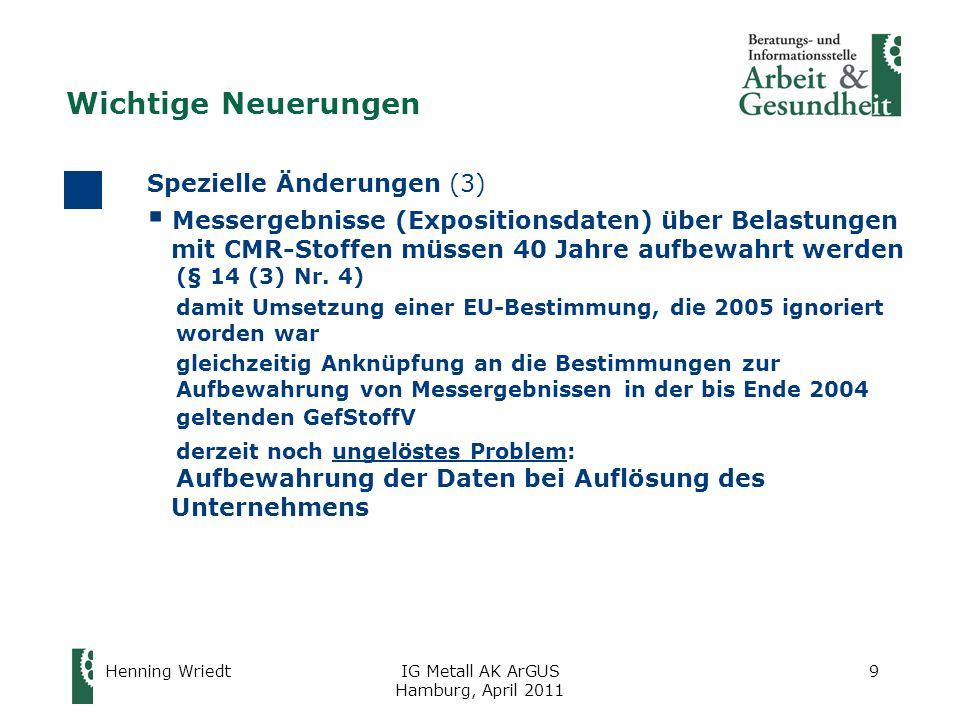 Henning WriedtIG Metall AK ArGUS Hamburg, April 2011 9 Spezielle Änderungen (3)  Messergebnisse (Expositionsdaten) über Belastungen mit CMR-Stoffen müssen 40 Jahre aufbewahrt werden (§ 14 (3) Nr.
