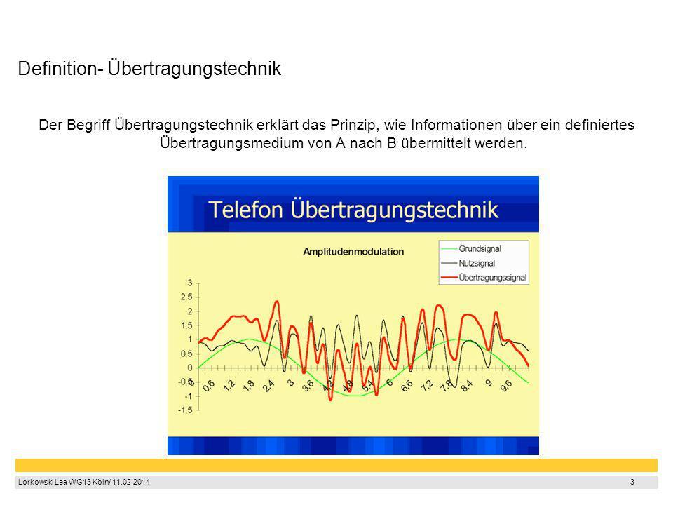 3 Lorkowski Lea WG13 Köln/ 11.02.2014 3 Definition- Übertragungstechnik Der Begriff Übertragungstechnik erklärt das Prinzip, wie Informationen über ei