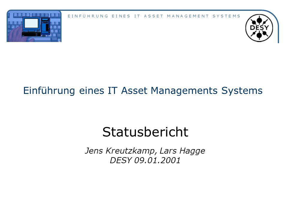 E I N F Ü H R U N G E I N E S I T A S S E T M A N A G E M E N T S Y S T E M S Einführung eines IT Asset Managements Systems Statusbericht Jens Kreutzkamp, Lars Hagge DESY 09.01.2001