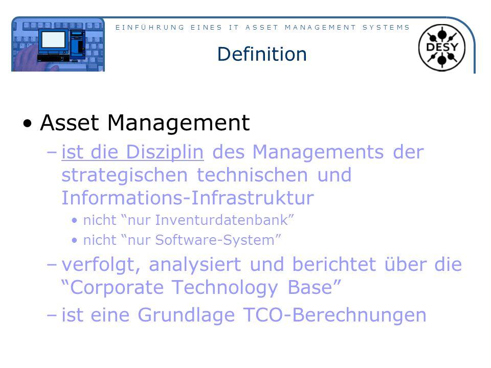 E I N F Ü H R U N G E I N E S I T A S S E T M A N A G E M E N T S Y S T E M S Definition Asset Management –ist die Disziplin des Managements der strategischen technischen und Informations-Infrastruktur nicht nur Inventurdatenbank nicht nur Software-System –verfolgt, analysiert und berichtet über die Corporate Technology Base –ist eine Grundlage TCO-Berechnungen
