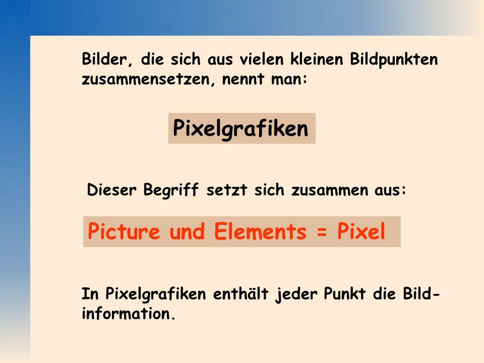 Pixelgrafiken Dieser Begriff setzt sich zusammen aus: Bilder, die sich aus vielen kleinen Bildpunkten zusammensetzen, nennt man: In Pixelgrafiken enth
