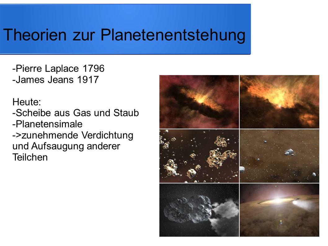 Theorien zur Planetenentstehung -Pierre Laplace 1796 -James Jeans 1917 Heute: -Scheibe aus Gas und Staub -Planetensimale ->zunehmende Verdichtung und