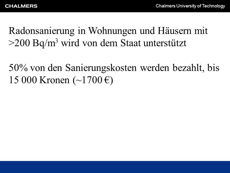 Chalmers University of Technology Radonsanierung in Wohnungen und Häusern mit >200 Bq/m 3 wird von dem Staat unterstützt 50% von den Sanierungskosten werden bezahlt, bis 15 000 Kronen (~1700 €)