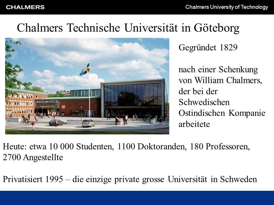 Chalmers University of Technology Chalmers Technische Universität in Göteborg Gegründet 1829 nach einer Schenkung von William Chalmers, der bei der Schwedischen Ostindischen Kompanie arbeitete Heute: etwa 10 000 Studenten, 1100 Doktoranden, 180 Professoren, 2700 Angestellte Privatisiert 1995 – die einzige private grosse Universität in Schweden