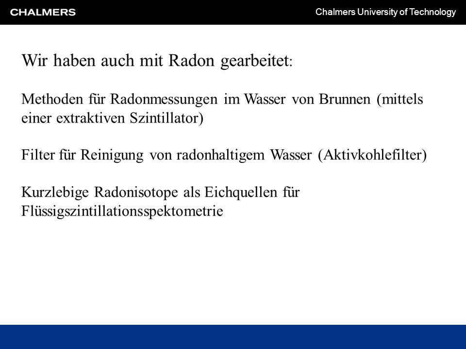 Chalmers University of Technology Wir haben auch mit Radon gearbeitet : Methoden für Radonmessungen im Wasser von Brunnen (mittels einer extraktiven Szintillator) Filter für Reinigung von radonhaltigem Wasser (Aktivkohlefilter) Kurzlebige Radonisotope als Eichquellen für Flüssigszintillationsspektometrie