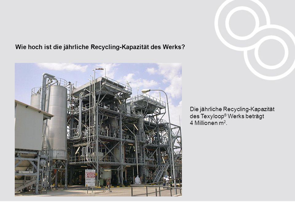 Wie hoch ist die jährliche Recycling-Kapazität des Werks? Die jährliche Recycling-Kapazität des Texyloop ® Werks beträgt 4 Millionen m 2.