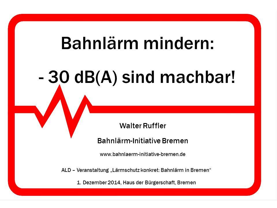 "Bahnlärm mindern: - 30 dB(A) sind machbar! Walter Ruffler Bahnlärm-Initiative Bremen www.bahnlaerm-initiative-bremen.de ALD – Veranstaltung ""Lärmschut"