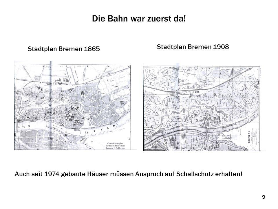 Die Bahn war zuerst da! Stadtplan Bremen 1865 Stadtplan Bremen 1908 Auch seit 1974 gebaute Häuser müssen Anspruch auf Schallschutz erhalten! 9 9
