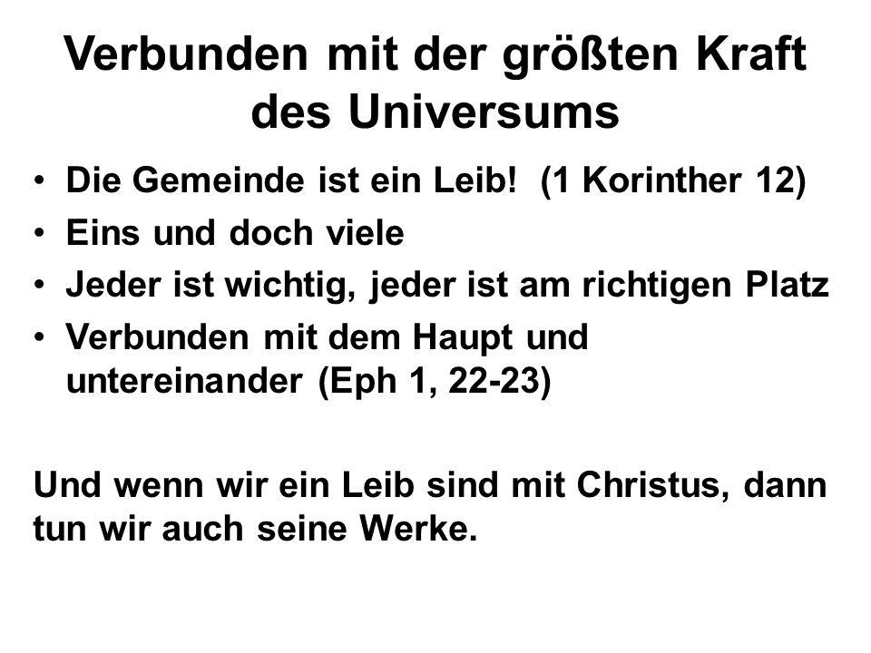 Verbunden mit der größten Kraft des Universums Die Gemeinde ist ein Leib! (1 Korinther 12) Eins und doch viele Jeder ist wichtig, jeder ist am richtig