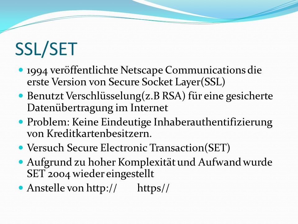 SSL/SET 1994 veröffentlichte Netscape Communications die erste Version von Secure Socket Layer(SSL) Benutzt Verschlüsselung(z.B RSA) für eine gesicherte Datenübertragung im Internet Problem: Keine Eindeutige Inhaberauthentifizierung von Kreditkartenbesitzern.