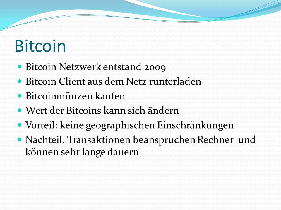 Bitcoin Bitcoin Netzwerk entstand 2009 Bitcoin Client aus dem Netz runterladen Bitcoinmünzen kaufen Wert der Bitcoins kann sich ändern Vorteil: keine geographischen Einschränkungen Nachteil: Transaktionen beanspruchen Rechner und können sehr lange dauern