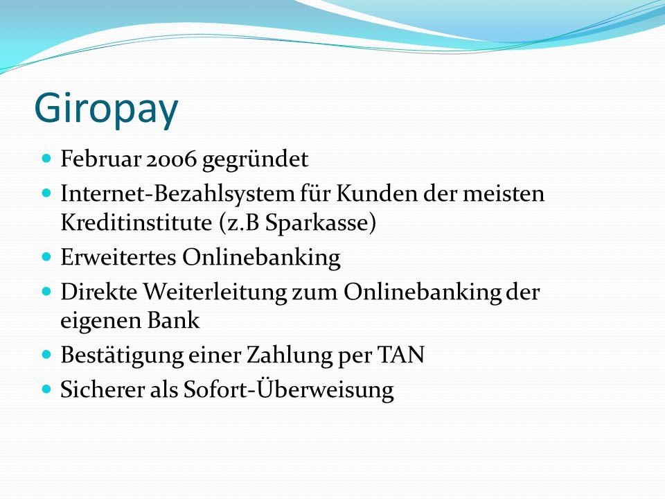 Giropay Februar 2006 gegründet Internet-Bezahlsystem für Kunden der meisten Kreditinstitute (z.B Sparkasse) Erweitertes Onlinebanking Direkte Weiterleitung zum Onlinebanking der eigenen Bank Bestätigung einer Zahlung per TAN Sicherer als Sofort-Überweisung