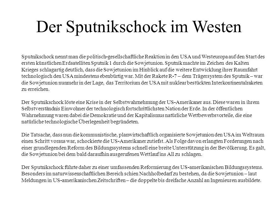 Der Sputnikschock im Westen Sputnikschock nennt man die politisch-gesellschaftliche Reaktion in den USA und Westeuropa auf den Start des ersten künstlichen Erdsatelliten Sputnik 1 durch die Sowjetunion.