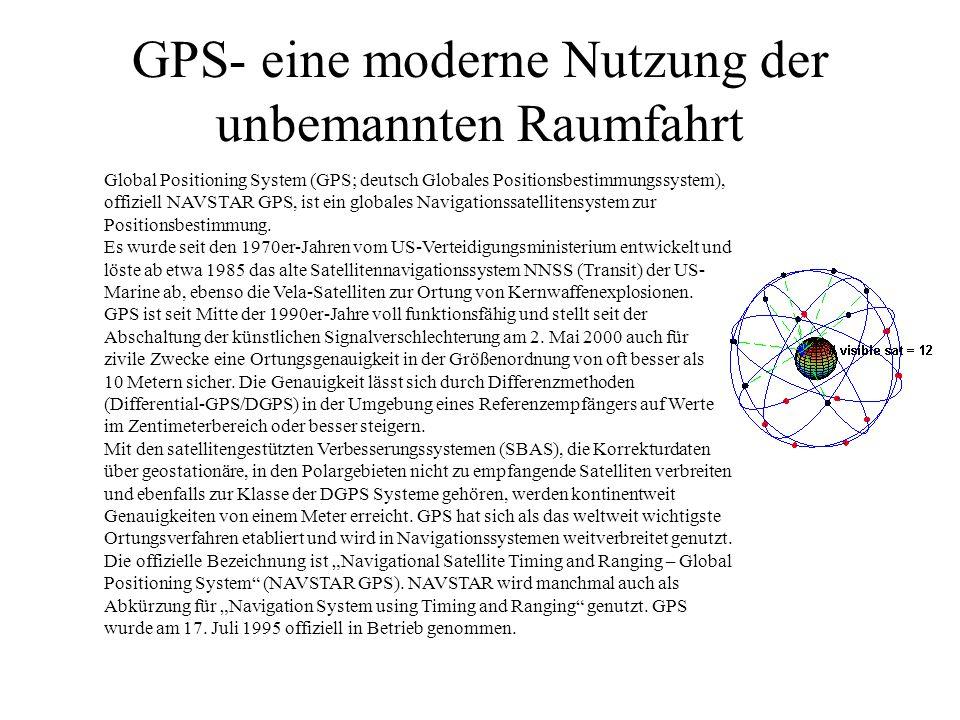 GPS- eine moderne Nutzung der unbemannten Raumfahrt Global Positioning System (GPS; deutsch Globales Positionsbestimmungssystem), offiziell NAVSTAR GPS, ist ein globales Navigationssatellitensystem zur Positionsbestimmung.