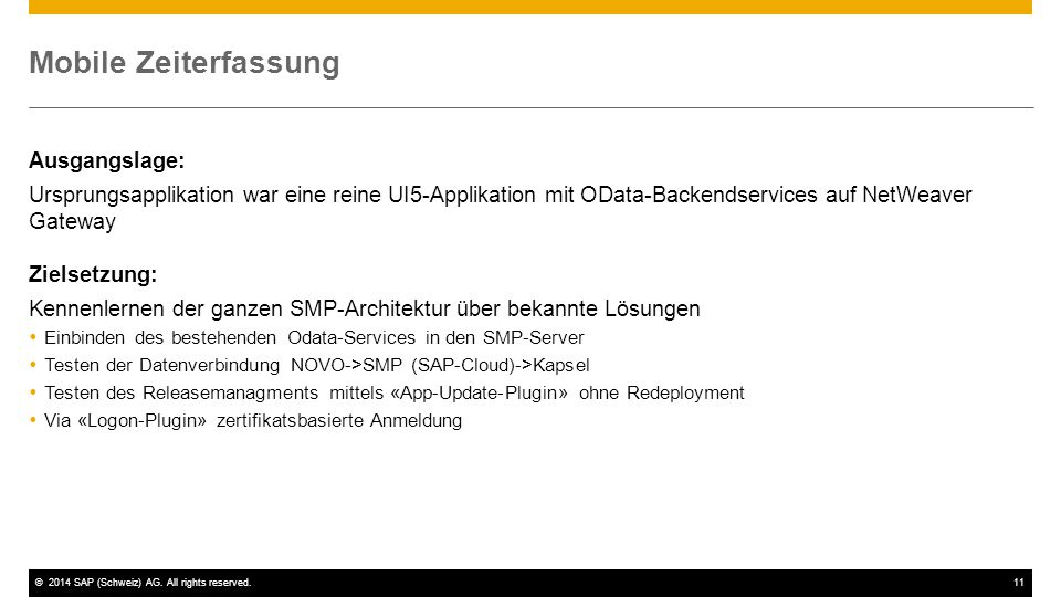 ©2014 SAP (Schweiz) AG. All rights reserved.11 Mobile Zeiterfassung Ausgangslage: Ursprungsapplikation war eine reine UI5-Applikation mit OData-Backen