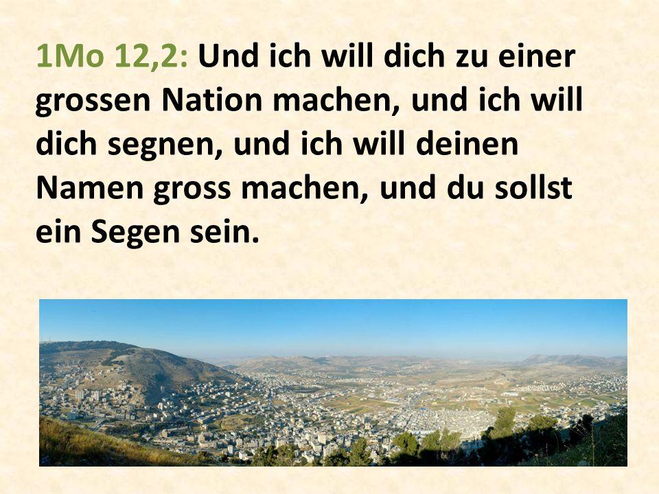 1Mo 12,2: Und ich will dich zu einer grossen Nation machen, und ich will dich segnen, und ich will deinen Namen gross machen, und du sollst ein Segen