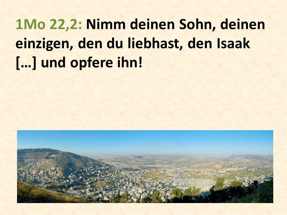 1Mo 22,2: Nimm deinen Sohn, deinen einzigen, den du liebhast, den Isaak […] und opfere ihn!