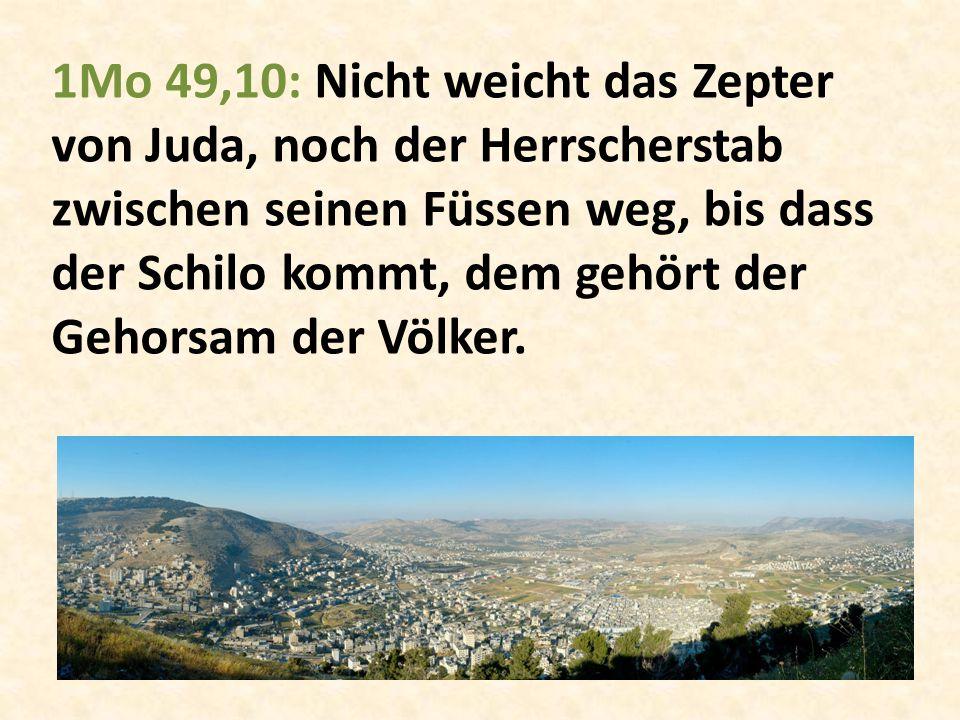 1Mo 49,10: Nicht weicht das Zepter von Juda, noch der Herrscherstab zwischen seinen Füssen weg, bis dass der Schilo kommt, dem gehört der Gehorsam der