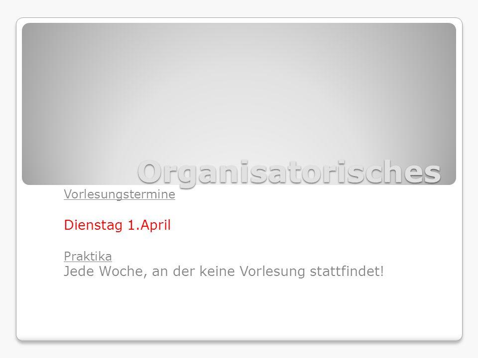 Organisatorisches Vorlesungstermine Dienstag 1.April Praktika Jede Woche, an der keine Vorlesung stattfindet!