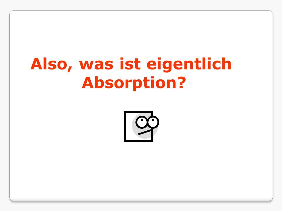 Also, was ist eigentlich Absorption?