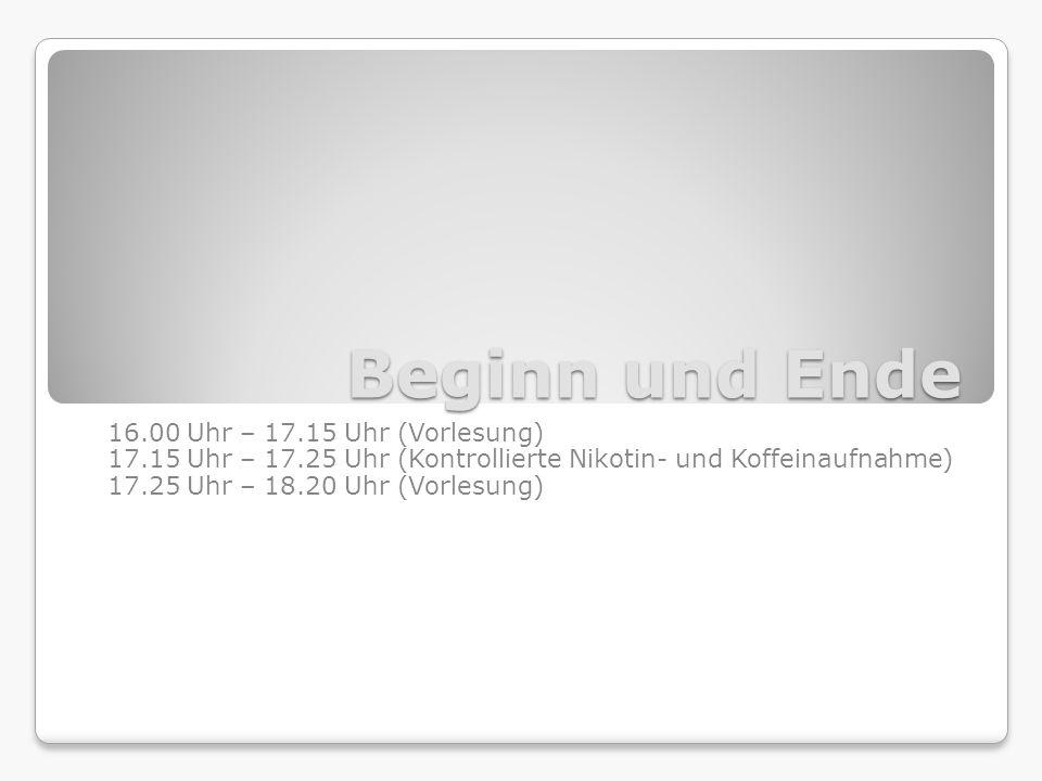 Beginn und Ende 16.00 Uhr – 17.15 Uhr (Vorlesung) 17.15 Uhr – 17.25 Uhr (Kontrollierte Nikotin- und Koffeinaufnahme) 17.25 Uhr – 18.20 Uhr (Vorlesung)