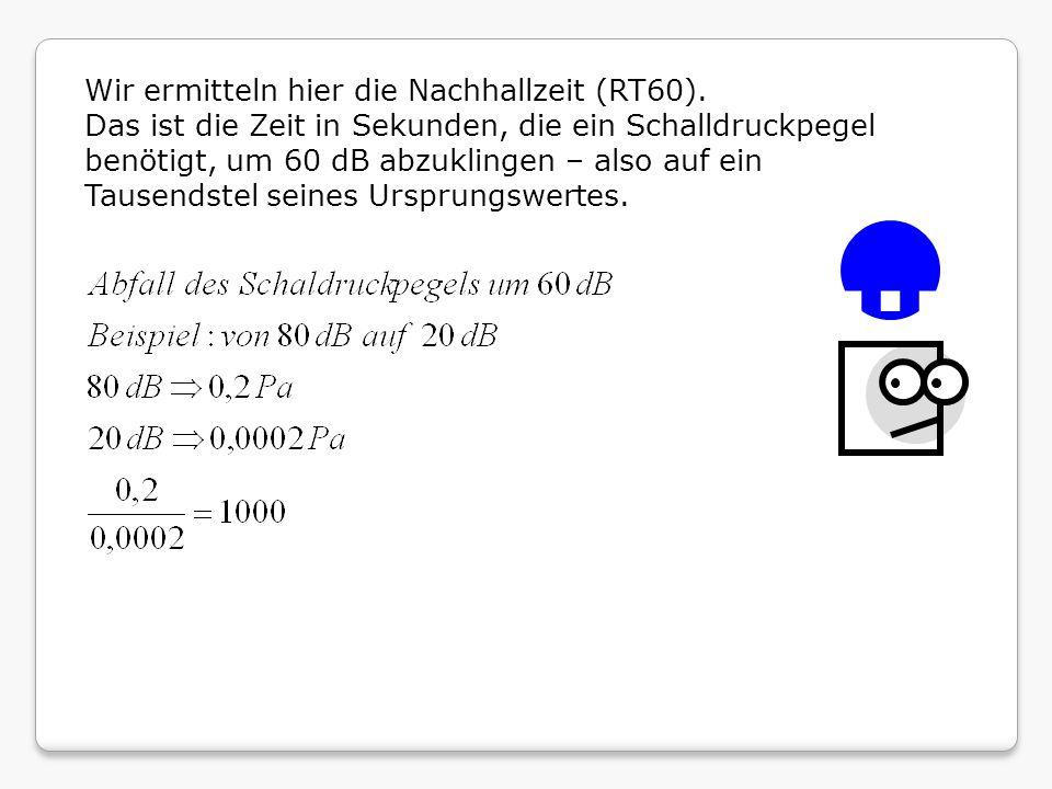 Wir ermitteln hier die Nachhallzeit (RT60). Das ist die Zeit in Sekunden, die ein Schalldruckpegel benötigt, um 60 dB abzuklingen – also auf ein Tause