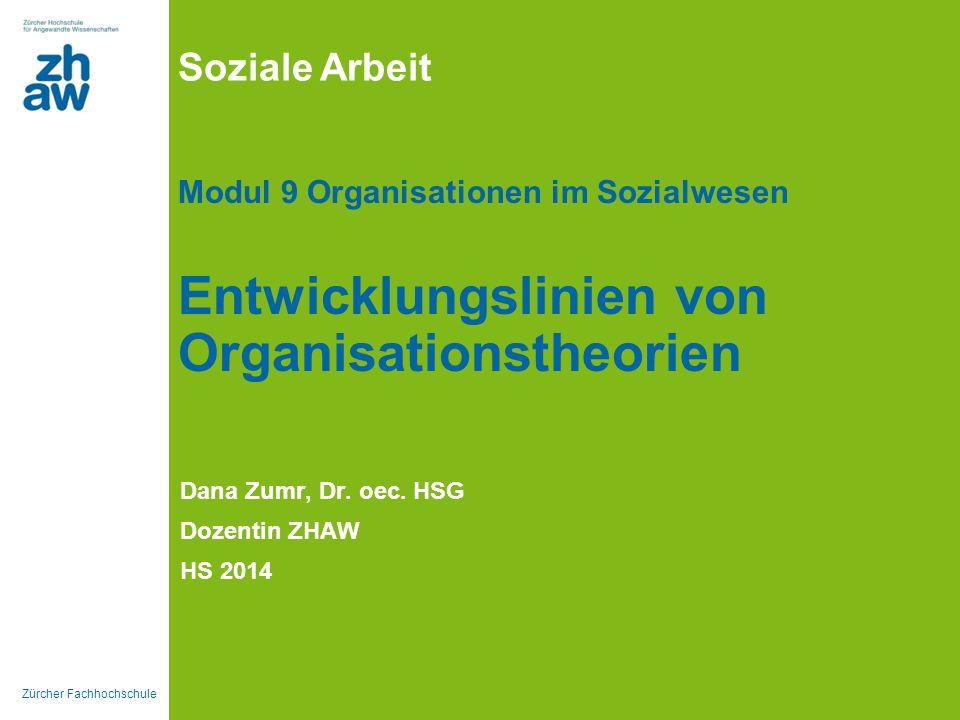 Zürcher Fachhochschule Soziale Arbeit Modul 9 Organisationen im Sozialwesen Entwicklungslinien von Organisationstheorien Dana Zumr, Dr. oec. HSG Dozen