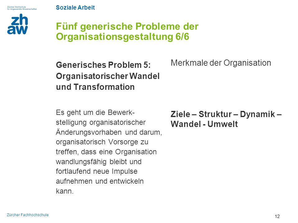 Soziale Arbeit Zürcher Fachhochschule Fünf generische Probleme der Organisationsgestaltung 6/6 Generisches Problem 5: Organisatorischer Wandel und Tra