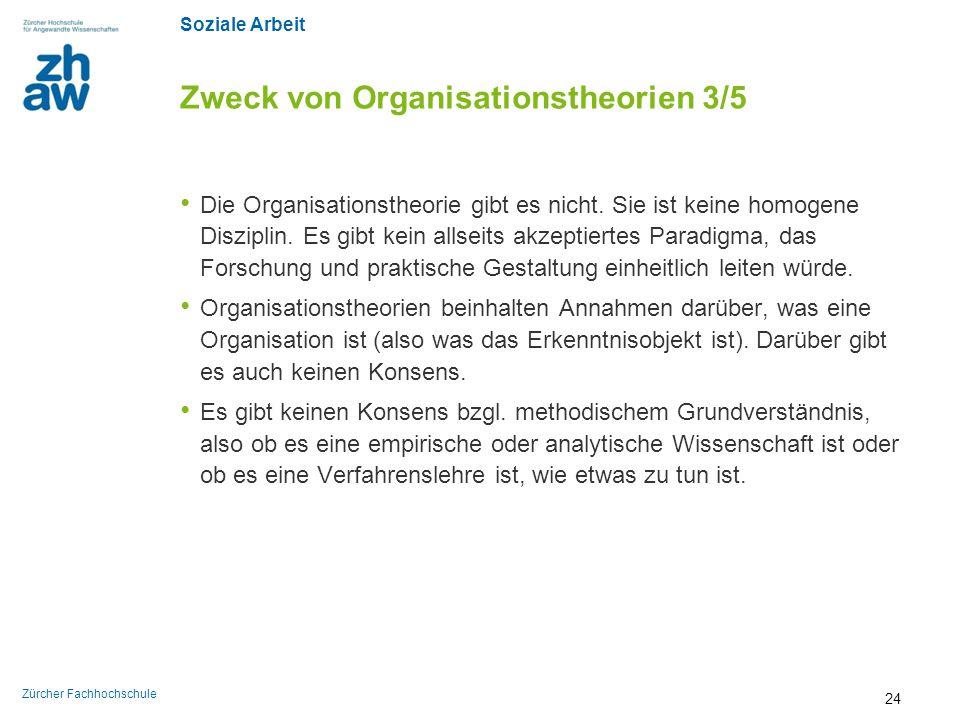 Soziale Arbeit Zürcher Fachhochschule Zweck von Organisationstheorien 3/5 Die Organisationstheorie gibt es nicht. Sie ist keine homogene Disziplin. Es
