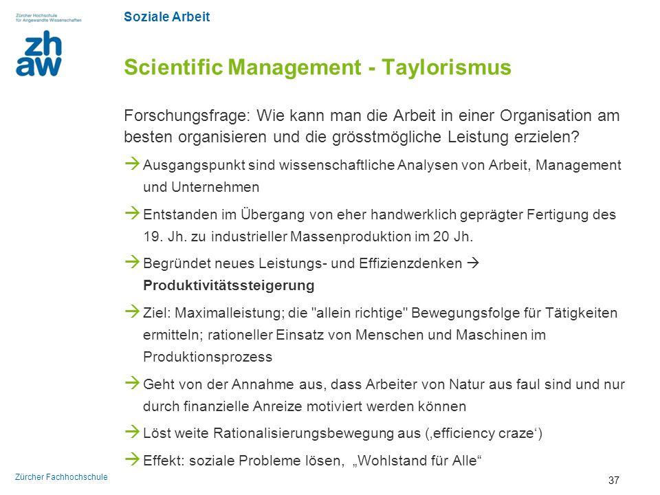Soziale Arbeit Zürcher Fachhochschule Scientific Management - Taylorismus Forschungsfrage: Wie kann man die Arbeit in einer Organisation am besten org
