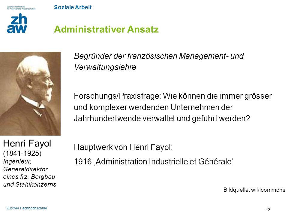 Soziale Arbeit Zürcher Fachhochschule Administrativer Ansatz Henri Fayol (1841-1925) Ingenieur, Generaldirektor eines frz. Bergbau- und Stahlkonzerns