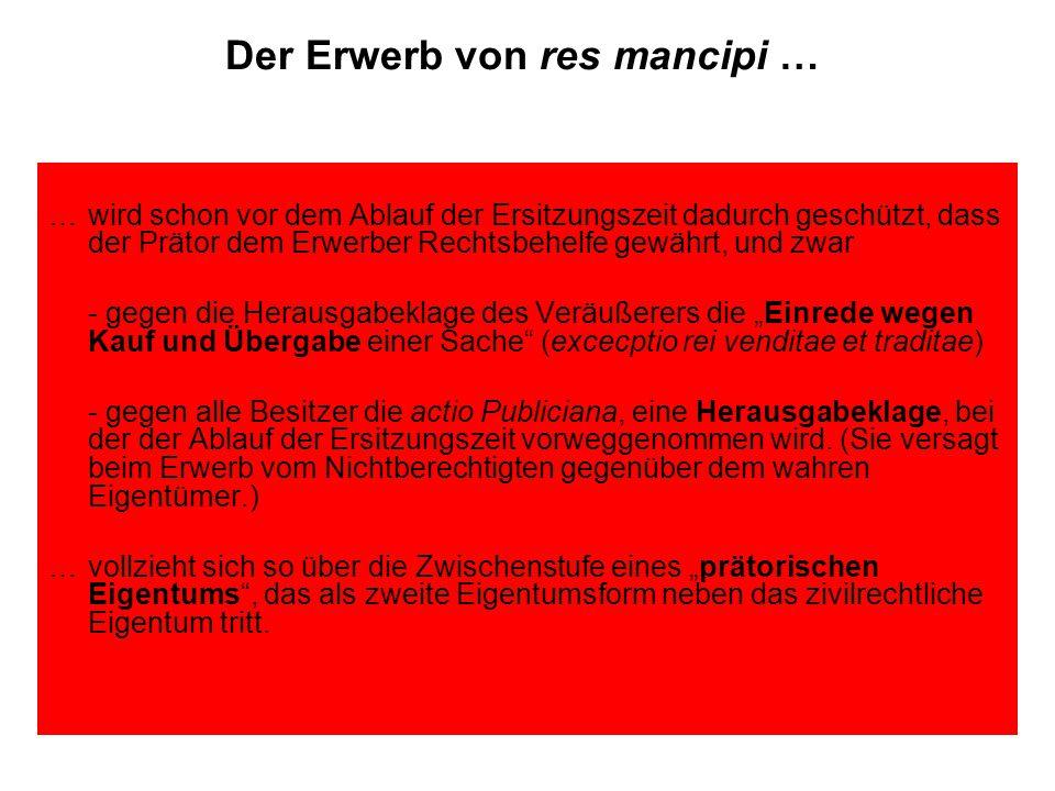 """Der Erwerb von res mancipi … … wird schon vor dem Ablauf der Ersitzungszeit dadurch geschützt, dass der Prätor dem Erwerber Rechtsbehelfe gewährt, und zwar - gegen die Herausgabeklage des Veräußerers die """"Einrede wegen Kauf und Übergabe einer Sache (excecptio rei venditae et traditae) - gegen alle Besitzer die actio Publiciana, eine Herausgabeklage, bei der der Ablauf der Ersitzungszeit vorweggenommen wird."""